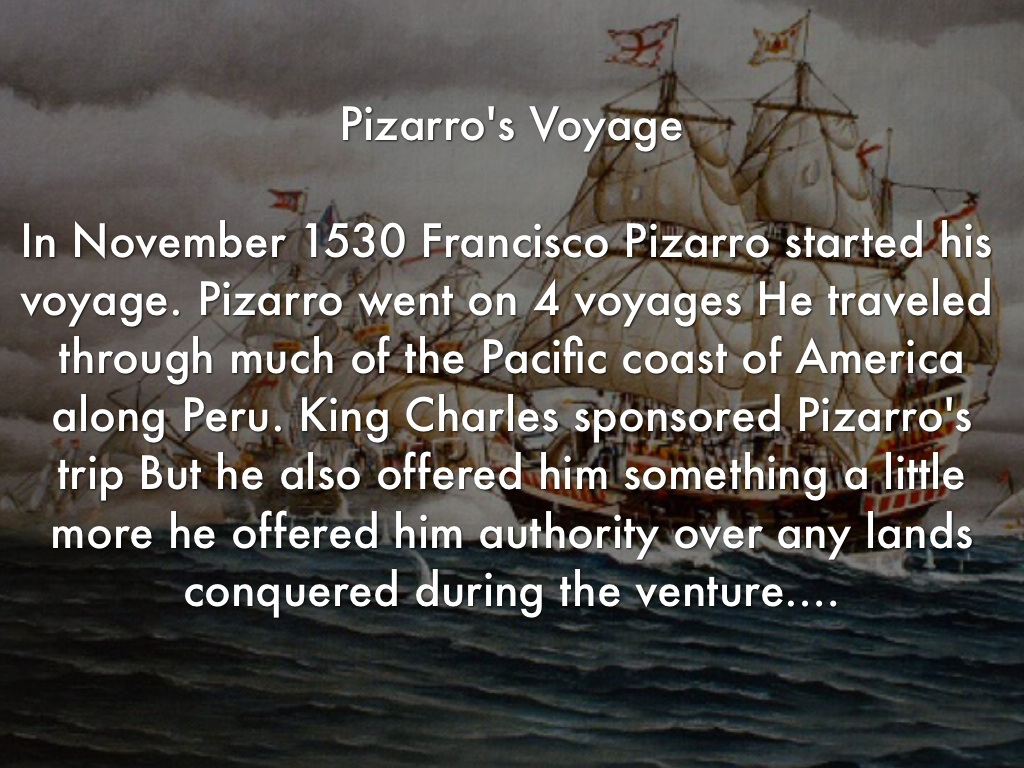 the early travels and adventures of francisco pizarro Hernando de soto was a spanish explorer and conquistador who led the first  spanish and  ocean to the west, young men were attracted to rumors of  adventure, glory and wealth  in 1535 king charles awarded diego de almagro,  francisco pizarro's partner,  de soto wrote a new will before embarking on his  travels.