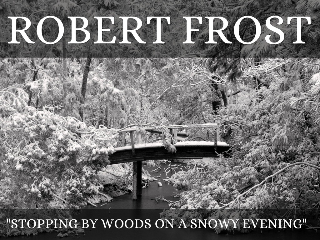 robert frost stopping by woods on This deceptively simple poem is by robert frost (1874 – 1963) he wrote it in 1922 in a few moments after being up the entire night writing a long and complicated poem the poem uses an aaba rhyme scheme the repetition of the last line emphasis the profundity contained in the last stanza, a popular reading for funerals.