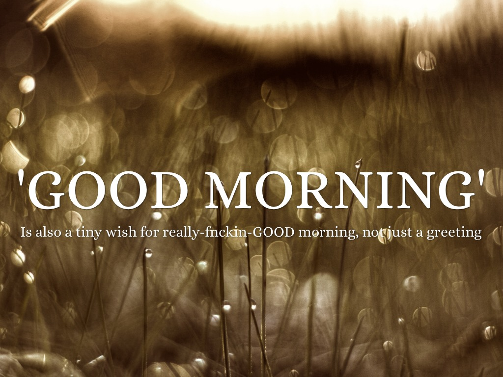 Good Morning Is Also A Tiny Wish For Really Fncking G