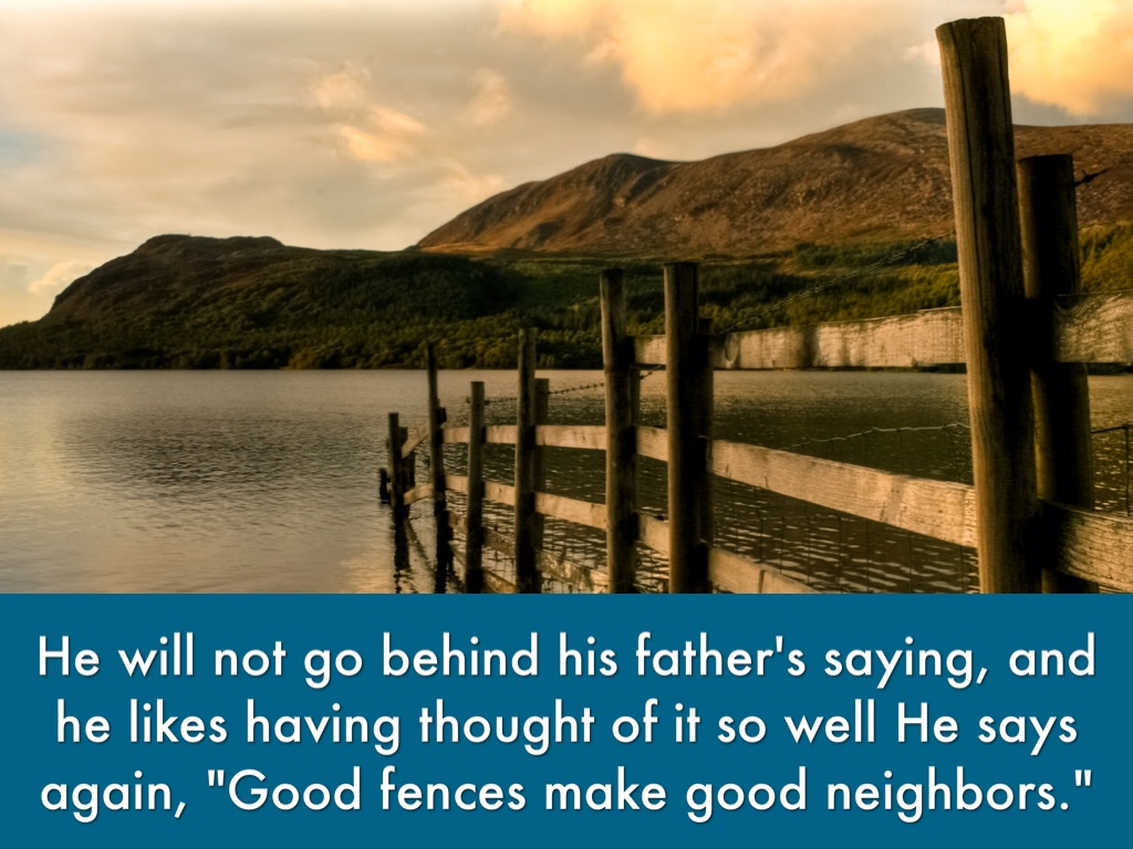 examine the argument that good fences make Video shows what good fences make good neighbors means mending wall is a metaphorical poem written in blank verse, published in 1914, by robert frost (1874-1963) without question, quoting good fences mending wall he says again, good fences make good neighbours.