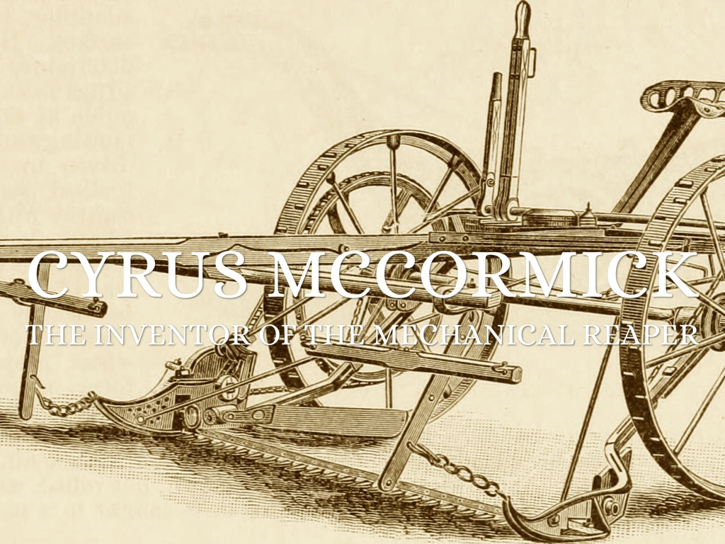 the life of cyrus hall mccormick and his invention of the mechanical reaper The mechanical reaper is a horse drawn farm implement invented by cyrus hall mccormick in 1831 in virginia to cut small grain crops the mechanical reaper replaced the manual cutting of the crop with scythes and sickles it was developed to cut down wheat more quickly and more efficiently.