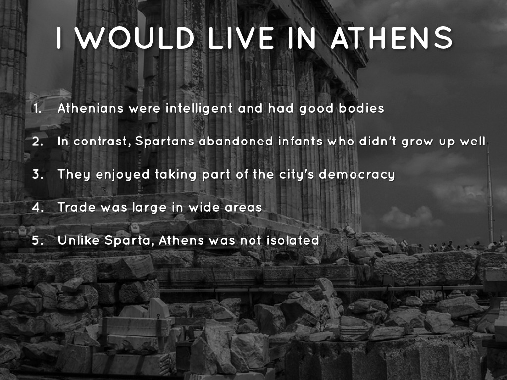would you rather live in athens or sparta essay Slavery in sparta vs slavery in athens essay slavery in sparta vs slavery in athens essay 1563 words 7 pages slavery has been a major component of human.