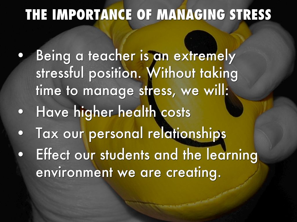 the importance of managing stress for students Stress affects each of us in different ways the american heart association offers advice on how to deal with stress.
