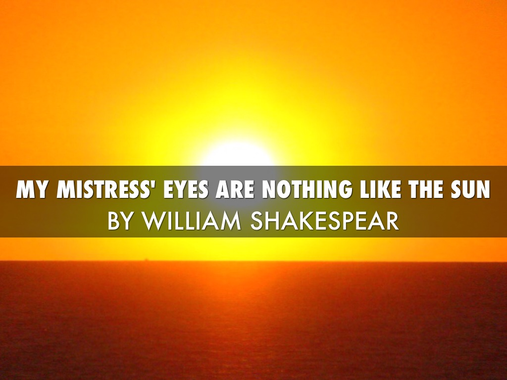 my mistresss eyes are nothing like In the famous sonnet 130 ('my mistress' eyes are nothing like the sun') the poet  issues an explicit challenge to all those other poets by whom mistresses have.