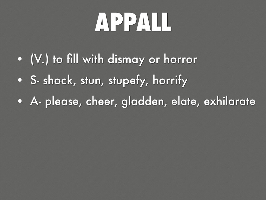 alacrity alleviate antithesis Examples of how to use the word appall in a sentence definitions, synonyms and translations are also available.