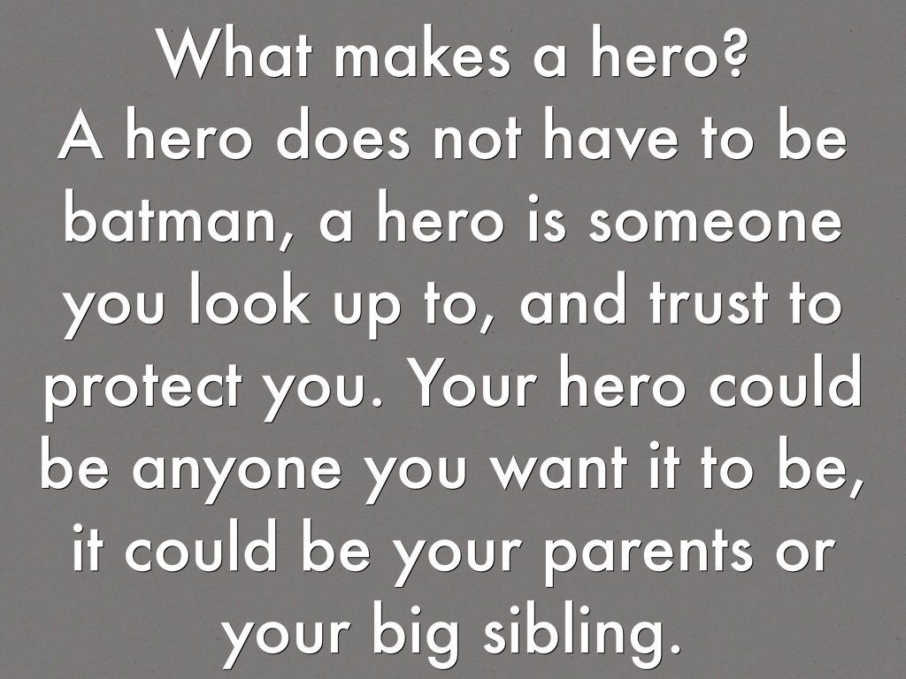 what makes someone a hero 2 essay A hero is anyone who can show courage when faced with a problem a hero is a person who is able to help another in various ways a person can become a hero by saving someone who is in danger another example of a hero is someone who is there to help others and gives them strength to go on through life's difficulties.