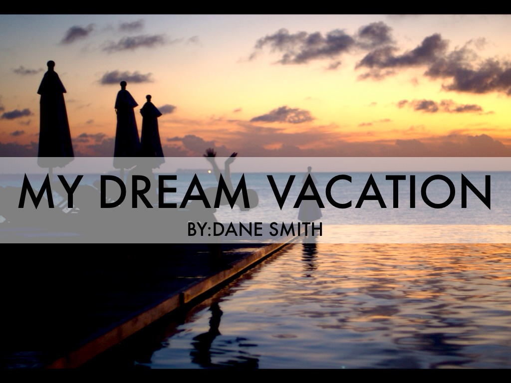 my dream vaction Read this essay on my dream vacation come browse our large digital warehouse of free sample essays get the knowledge you need in order to pass your classes and more.