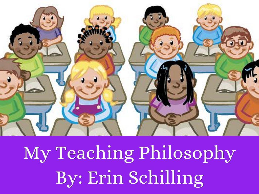 My Teaching Philosophy by erin schilling24