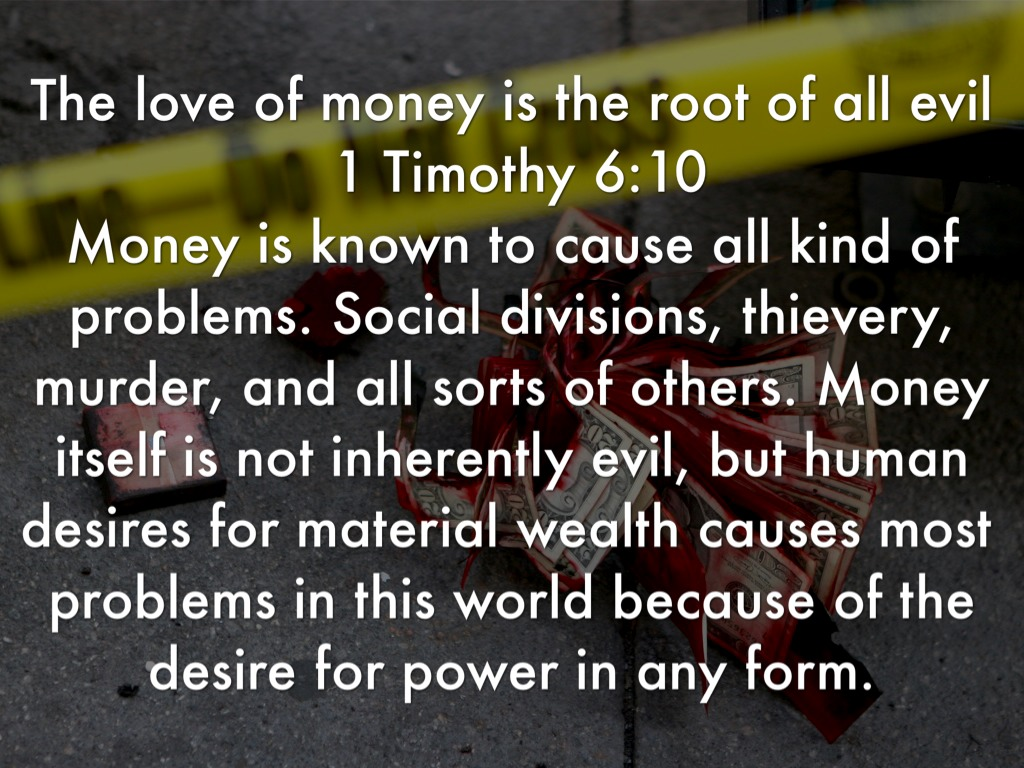 love of money is the root of all evil The love of money: a direct quote from 1 timothy 6:10 kjv: for the love of money is the root of all evil: this famous verse from the king james version is often misquoted as saying money is the root, but the apostle paul is clearly talking about the love of money (greed).