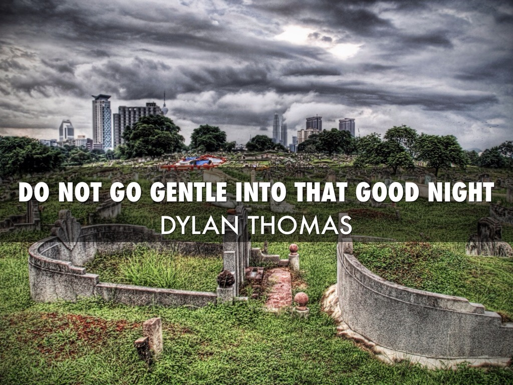 an analysis of the poem about thomass dying father In 'do not go gentle into that good night', the death he concerns himself with is somewhat closer to home: his own father's but thomas's own demise would follow not long after he composed these defiant words for his father, so the poem might also, oddly, be read as autobiographical, in a quasi-prophetic sort of way.