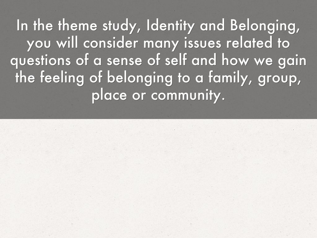 belonging creating a sense of identify Used to build a common sense of belonging and shared identity particular attention is paid to ways of understanding and enabling the interaction process to take place in ways that decrease barriers to relationship building, such as prejudice and stereotypes for this process to make a positive contribution to integration and.