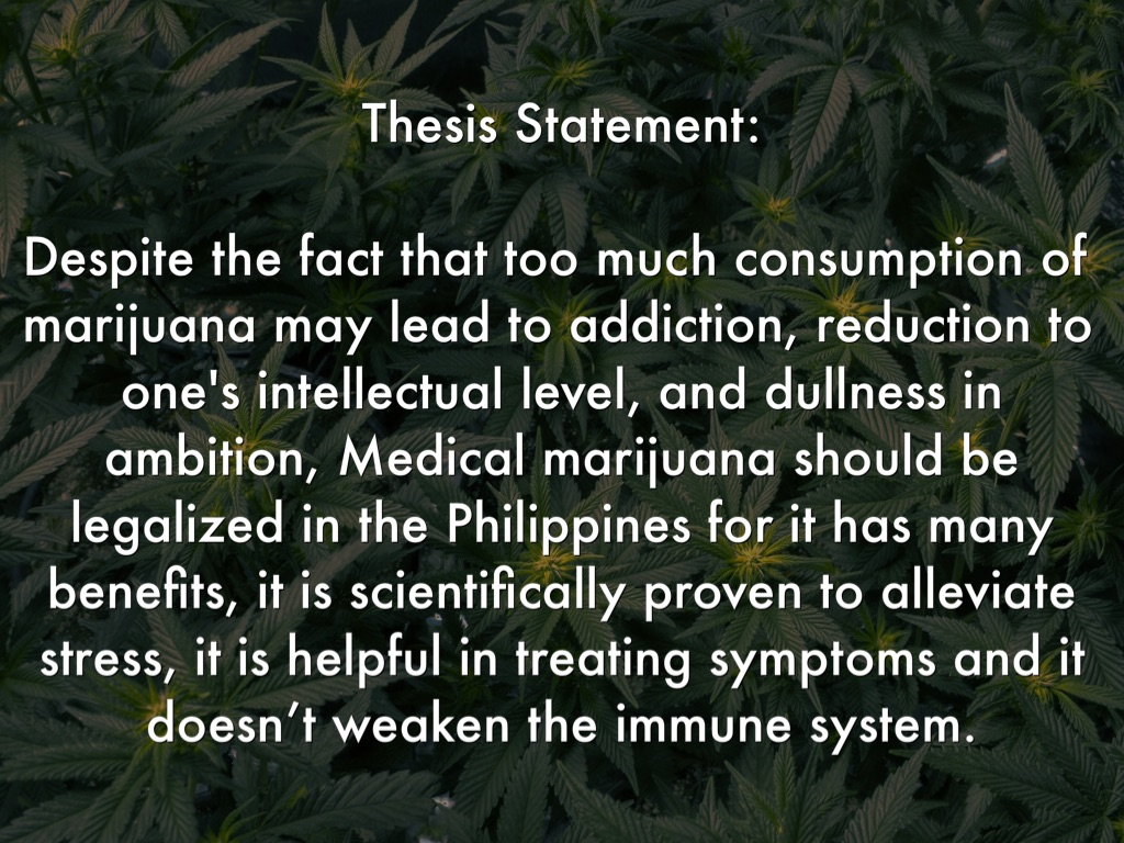 marijuana thesis statement Pros and cons of marijuana marihuana also known as cannabis is a plant and herb that contains psychotropic ingredients that is most commonly used as a drug.