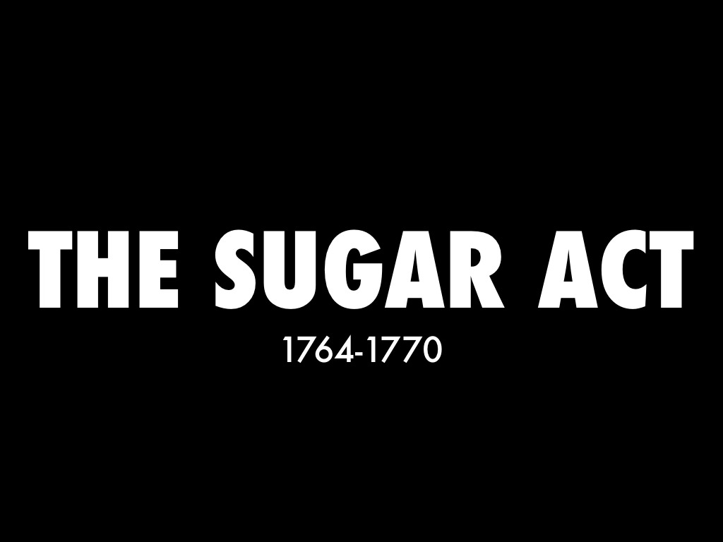 sugar act There can be no doubt that taxation without proper representation set the stage for the declaration of independence and the american revolutionary war britain's debt skyrocketed in the decade before the war and king george iii made matters worse by wrongly thinking a heavier tax burden was the.