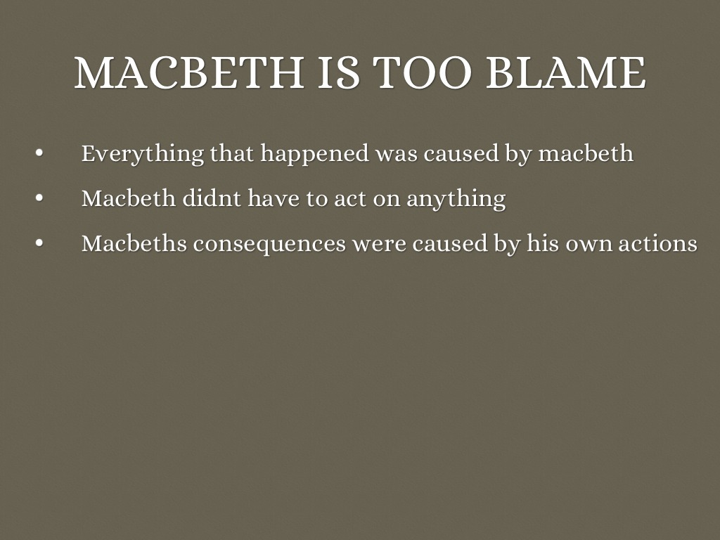 macbeth who is to blame Macbeth tells everything to his wife, lady macbeth she already made a prayer to be the most savage woman in order to become powerful she is the one to blame the most.