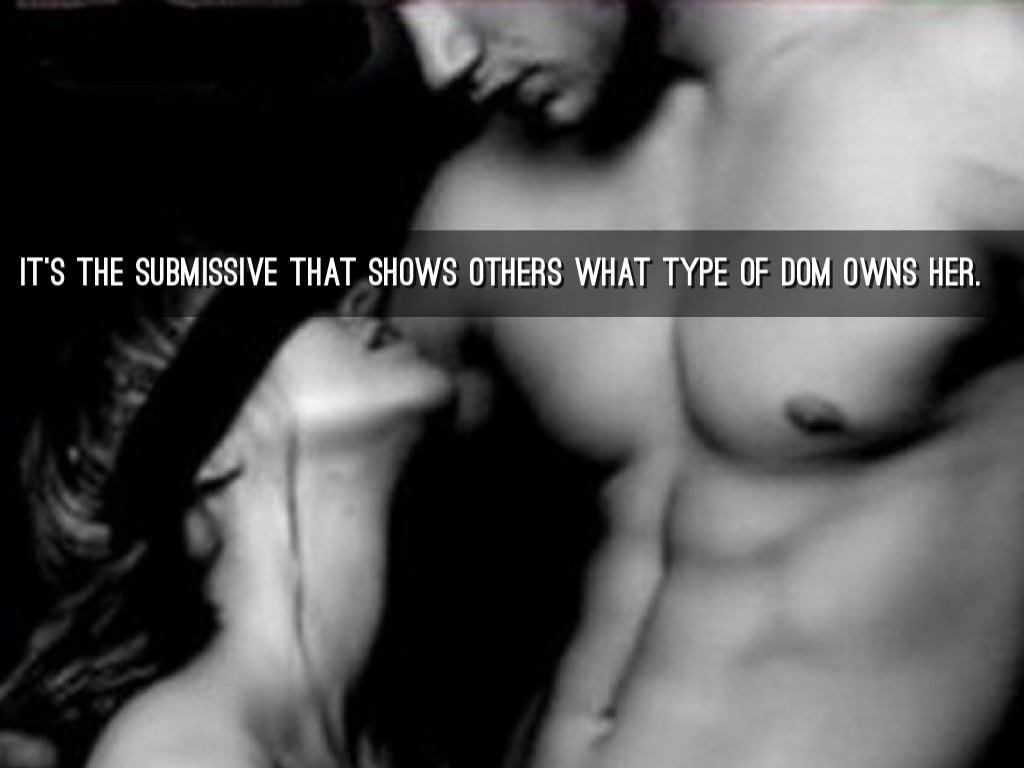 submissive slave IT'S THE SUBMISSIVE THAT SHOWS OTHERS WHAT TYPE OF DOM OWNS HER.