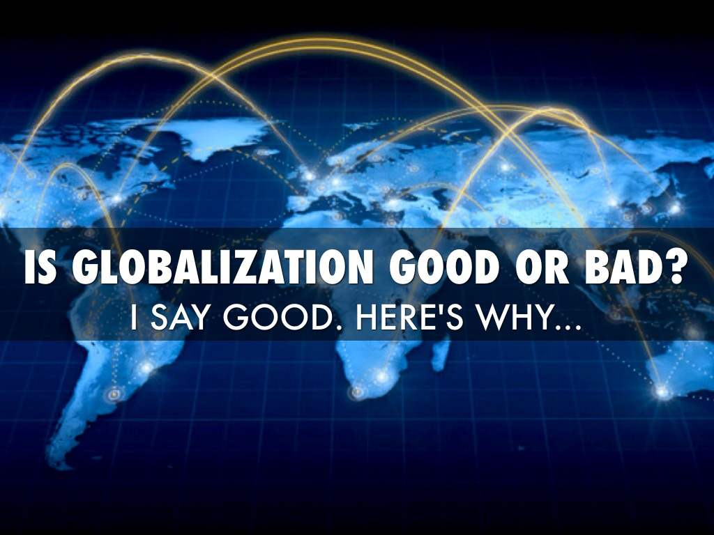 globalization the good bad and the Extracts from this document introduction is globalization good or bad over the last 20 years the world has grown a lot smaller, and countries began to work with other countries to accelerate their economic growth.