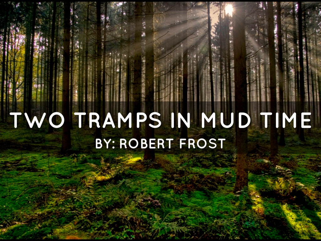 two tramps in mud time robert frost explanation Robert frost's poems are a long way from sweet or comfortable, and  robert  frost was a brilliant student as parini notes, he became a  malcolm cowley,  scowling at ''two tramps in mud time,'' thought frost should have.