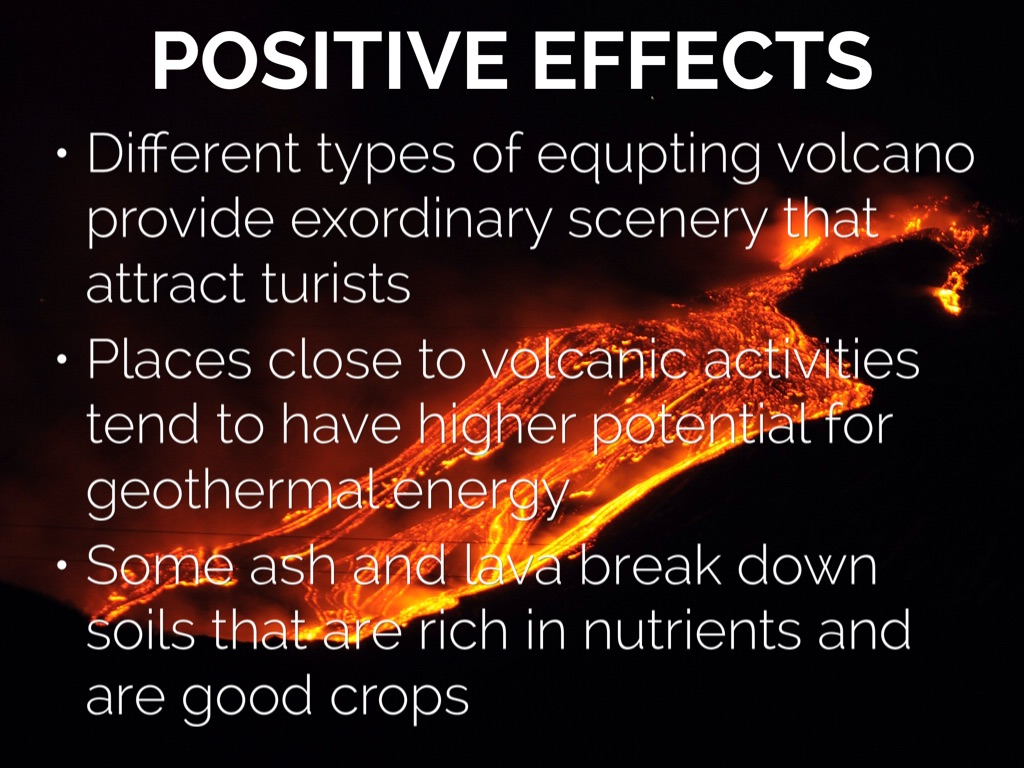 a look at positive effects that can come out of volcanoes The effects of volcanic eruptions: unlike other natural disasters such as floods, wild fires and earthquakes, volcanoes can have some positive effects, even though they can be very disastrous let us see some negative effects of volcanoes: eruptions occurring close to human settlements may spill and destroy lives and property.
