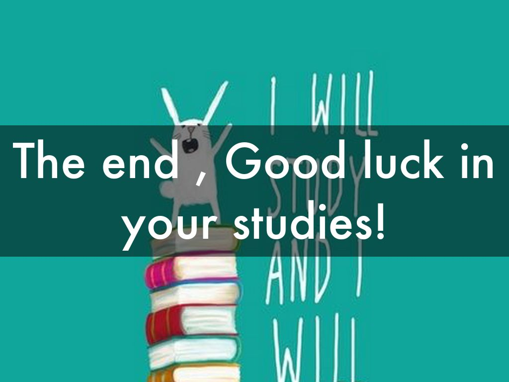 the end good luck in your studies
