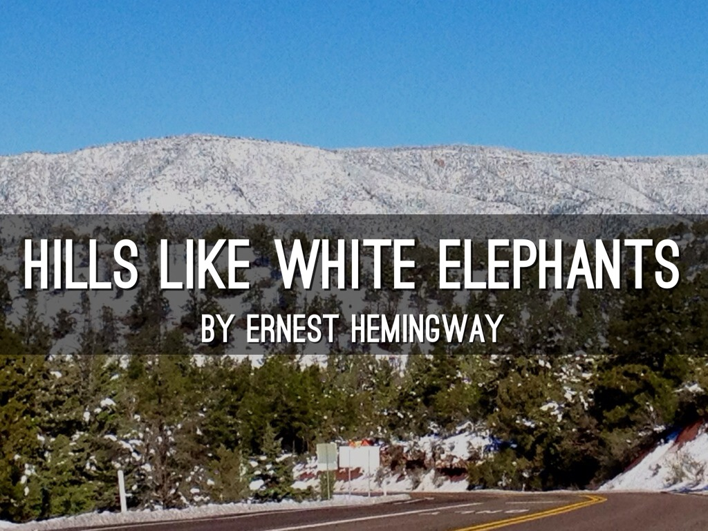"the hills like white elephants essay Hills like white elephants (1) a character analysis of a single character or a comparison of two characters (2) a theme analysis 3) an analysis of the use of a literary element type of paper: research paper topic: you may choose to do one of three types of critical essays over ""hills like white elephants."