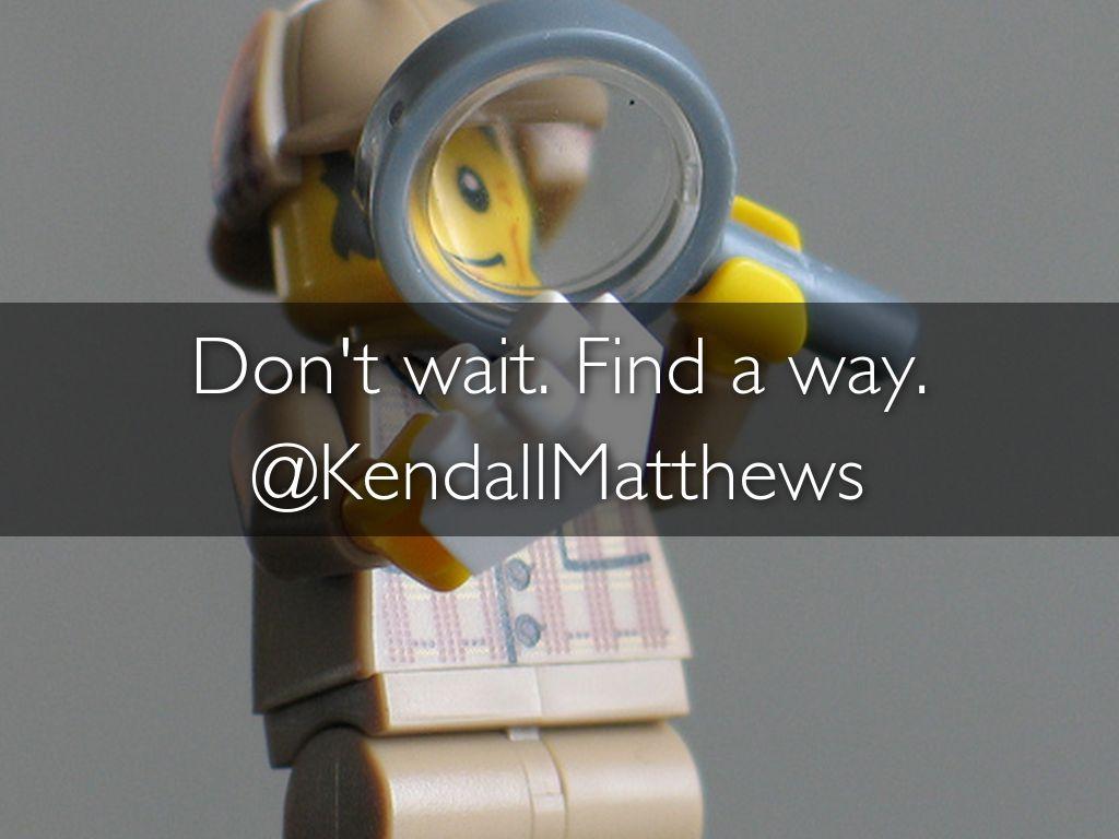 Don't wait. Find a way. @KendallMatthews