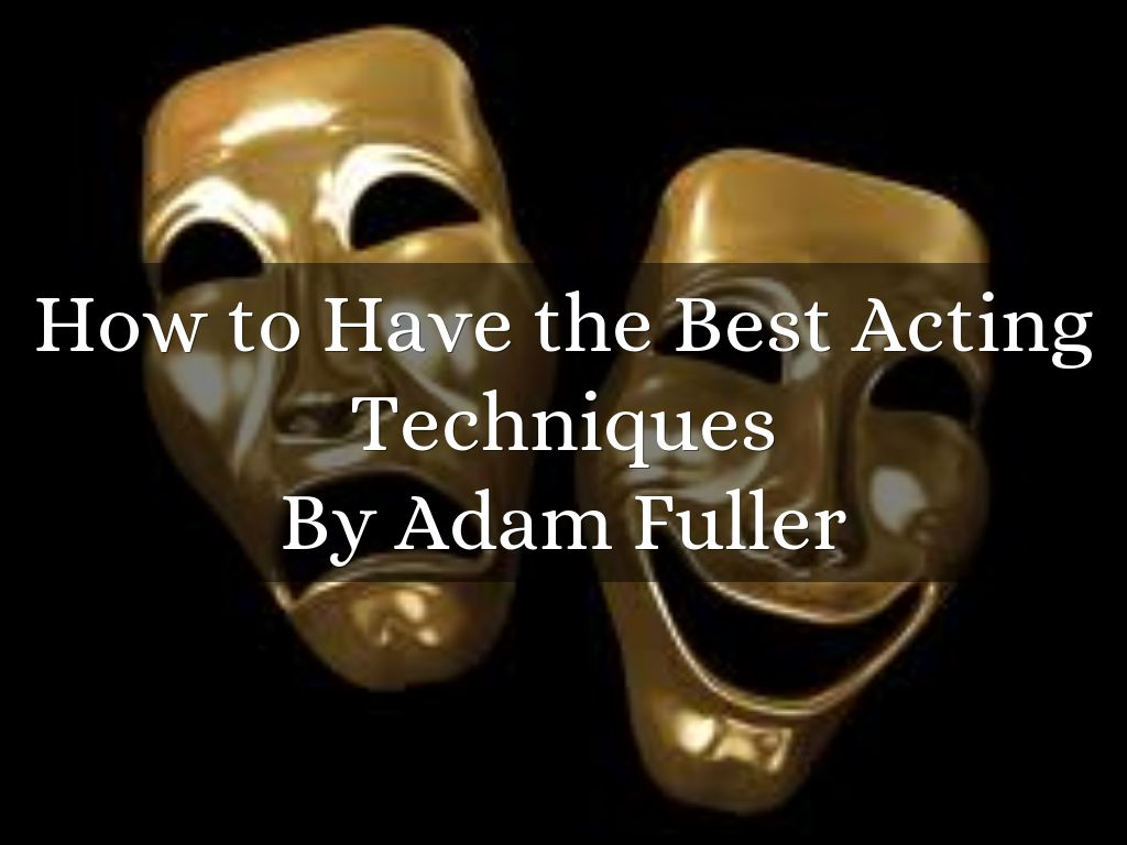 How to Have the Best Acting Techniques By Adam Fuller