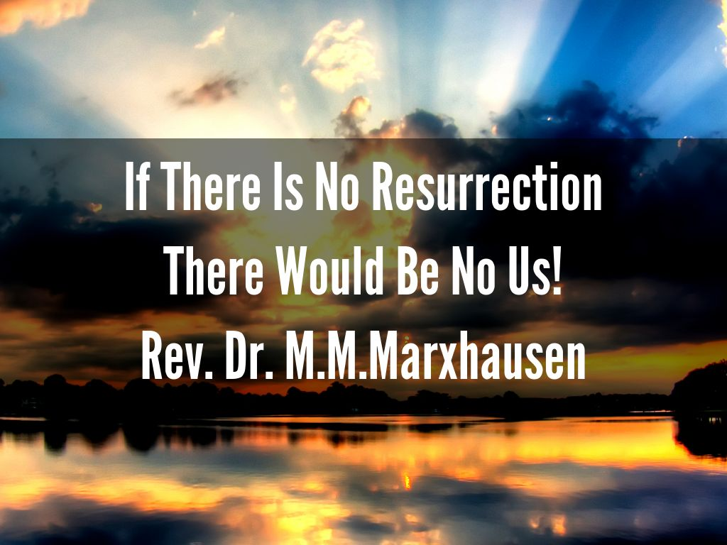 If There Is No Resurrection There Would Be No Us! Rev. Dr. M.M.Marxhausen