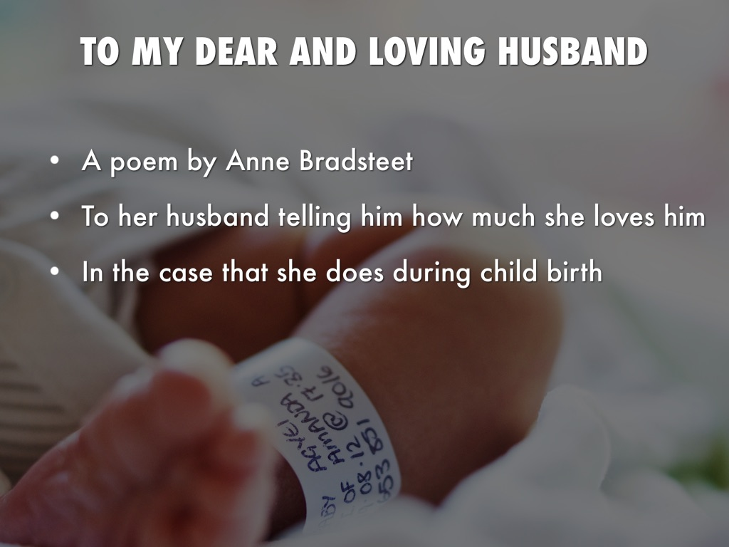to my dearest ant loving husband In the poem to my dear and loving husband, anne bradstreet presents herself as a loving and devoted puritan wife the tone of this poem suggests that the speaker has confidence in her and her husband's love.