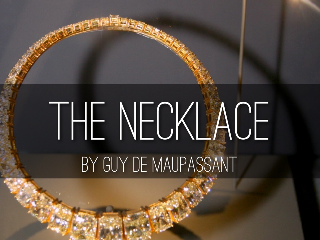 the necklace by maupassant Henri-rené-albert-guy de maupassant was born 5 august 1850 at the château de miromesnil (castle miromesnil, near dieppe in the seine-inférieure (now seine-maritime) department in france he was the first son of laure le poittevin and gustave de maupassant, both from prosperous bourgeois families.