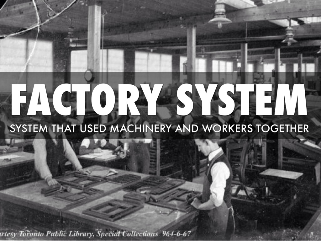 factory system Before factories as we would identify them, all manufacture of products like  textiles was done at home and on a small scale work was confined.