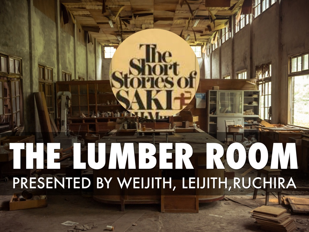 by close reference to the lumber room essay The lumber-room was written by a british novelist nector munro he was known as a best short story writer in his childhood he was brought up by his grandmother and aunts one of became a prototype for his short story the lumber room the author satirized the unsympathetic methods of upbringing.