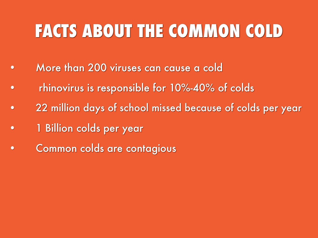 the common cold Facts about the common cold what is a cold colds are minor infections of the nose and throat caused by more than 200 different viruses rhinovirus is the most common cause, accounting for 10 to 40 percent of colds other common cold viruses include coronavirus and respiratory syncytial virus (rsv.