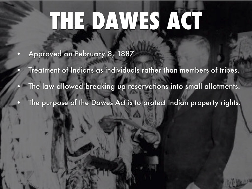 the dawes act General allotment act or dawes act (1887) an act to provide for the allotment of lands in severally to indians on the various reservations, and to extend the protection of the laws of the united states and the territories over the indians.