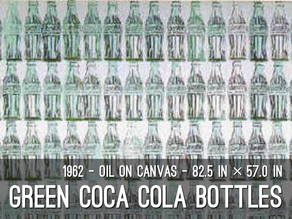 artist 2 andy warhol green coca cola bottles 1962 essay Green coca-cola bottles : hda introduction : je vais vous présentez une œuvre d'art d'andy warhol qui s'appelle green coca-cola bottles il à réalisé son œuvre green coca-cola bottles en 1962l'artiste joue sur les apparences et nous permet pas de différencier si c'est une peinture, une affiche ou si c'est un art traditionnel ou une.