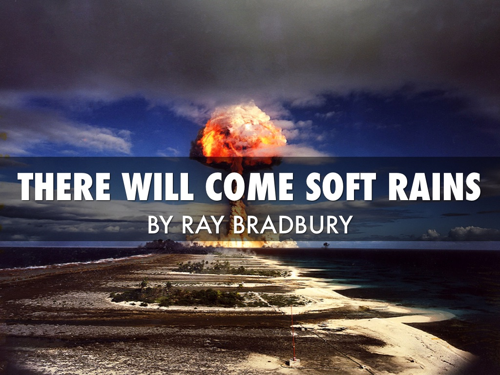 an analysis of the theme in there will come soft rains by ray bradbury If you hadn't heard ray bradbury passed away on june 6, 2012 amazing scifi writer and i had read a good amounto fo his stuff back in high school figured thi.