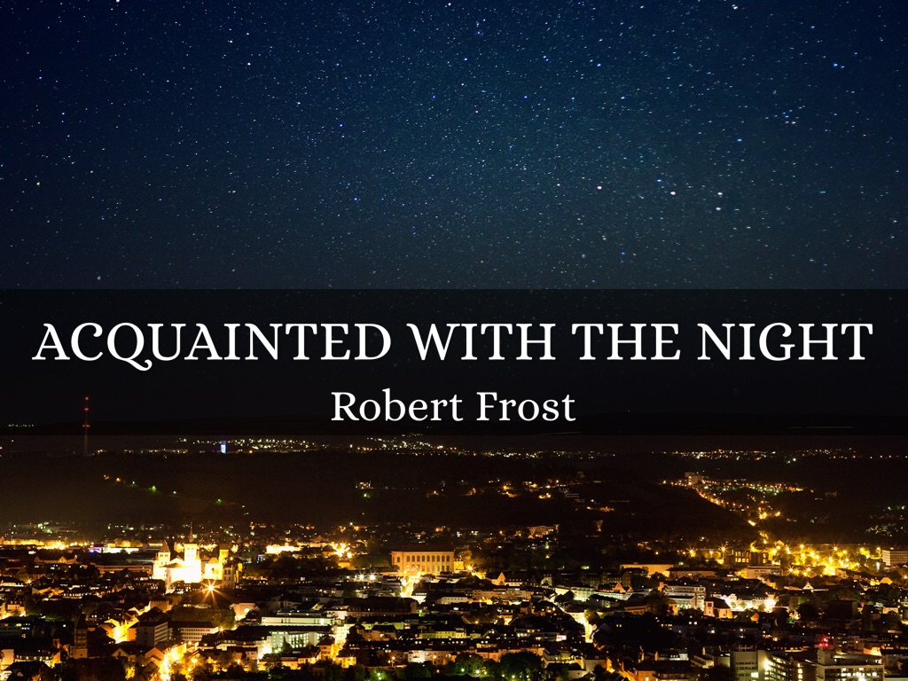acquainted with the night 1 Acquainted with the night by robert frost commentsi have been one acquainted with the night i have walked out in rain and back in rain i have outwalked the furthest city light i have looked down  page 1.