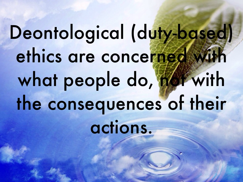 duty based ethics Deontological (duty-based) ethics are concerned with what people do, not with the consequences of their actions.