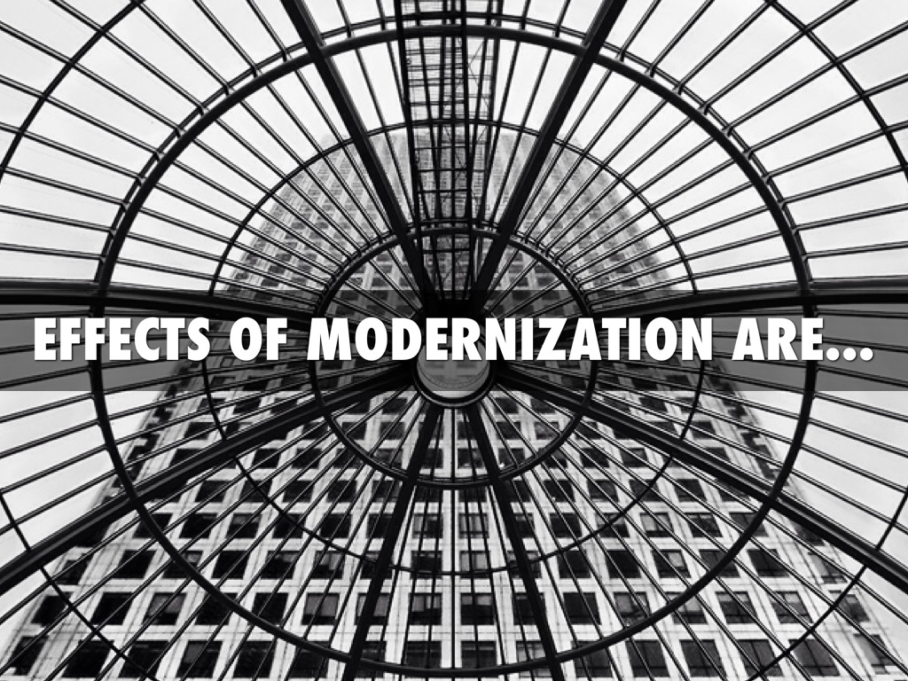 the effects of modernization The effects of modernization on the natural environment are negative family and religion have lost some of their traditional authority in modern society true.