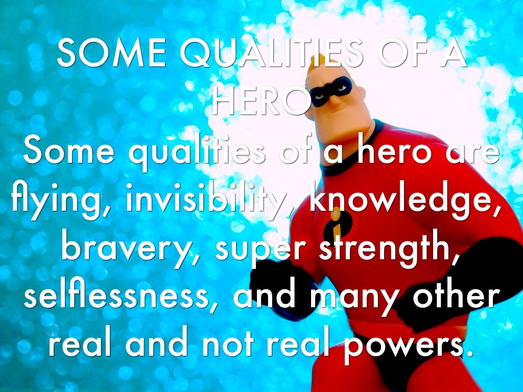 the qualities of a hero Being a hero is selflessly doing the best you can in a time of need but there are things you can do to prepare yourself to take heroic action when the time is right.