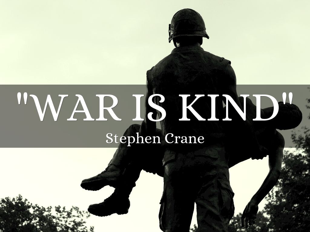 war is kind Stephen crane expresses his outrage at the excessive and often unnecessary violence of war in his timeless poem war is kind crane uses irony in the title and.