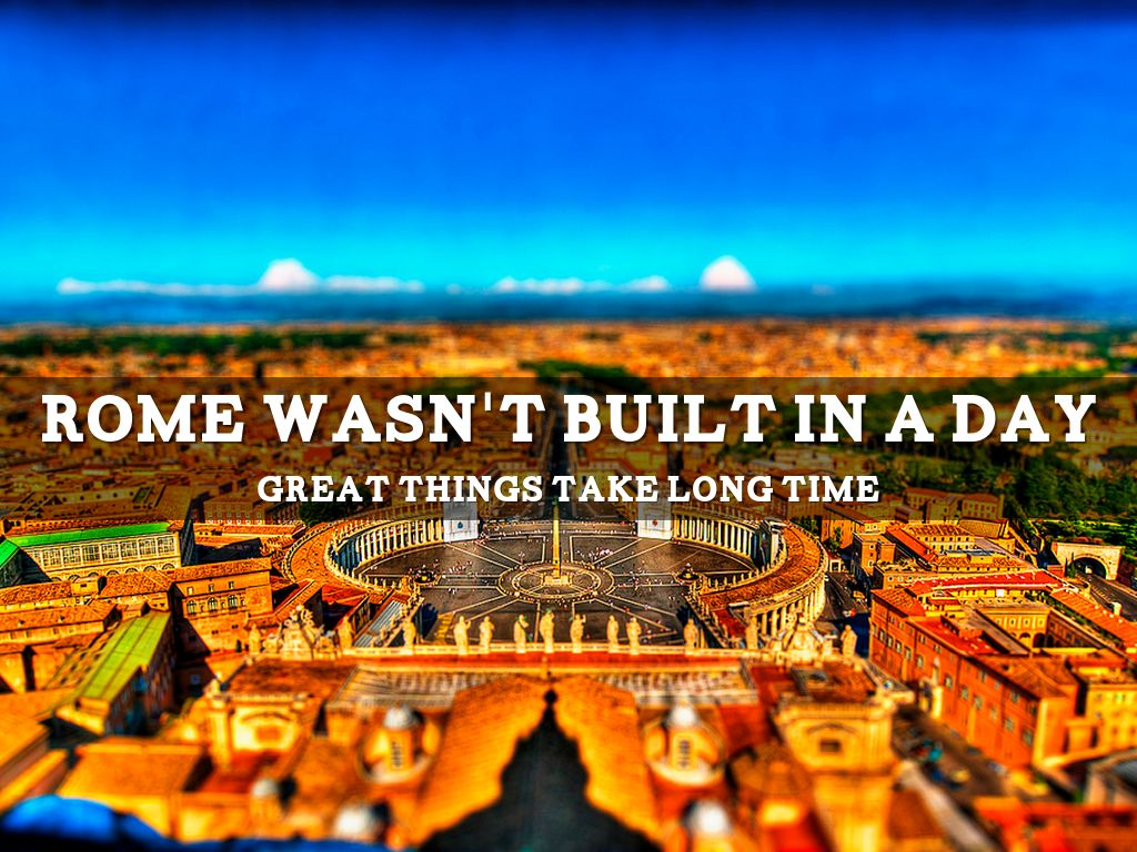 """rome wasnt built in a day essay Rome wasn't built in a day the great masters of the renaissance — da vinci, michelangelo, et al — if asked by the house of medici, the holy father or any other influential patron of the visual arts to put a """"rush job"""" on their masterpieces, would've probably dropped their palettes, chisels and other tools of the trade and wryly replied."""