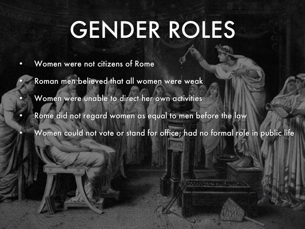 roman gender roles Greek and roman women lived in a world where strict gender roles were given where each person was judged in terms of compliance with gender-specific standards of conduct generally, men were placed above women in terms of independence, control and overall freedom whereas men lived in the world at .