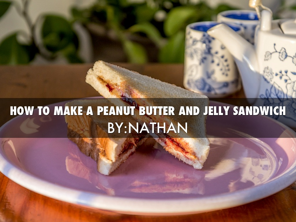 different ways of making a peanut butter and jelly sandwich If i asked you to list, in detail, all of the steps for making a peanut butter and jelly sandwich, what tasks would you state try it did you include the specifics how granular did you get chances are the list above is different from yours perhaps you thought about a different brand of.