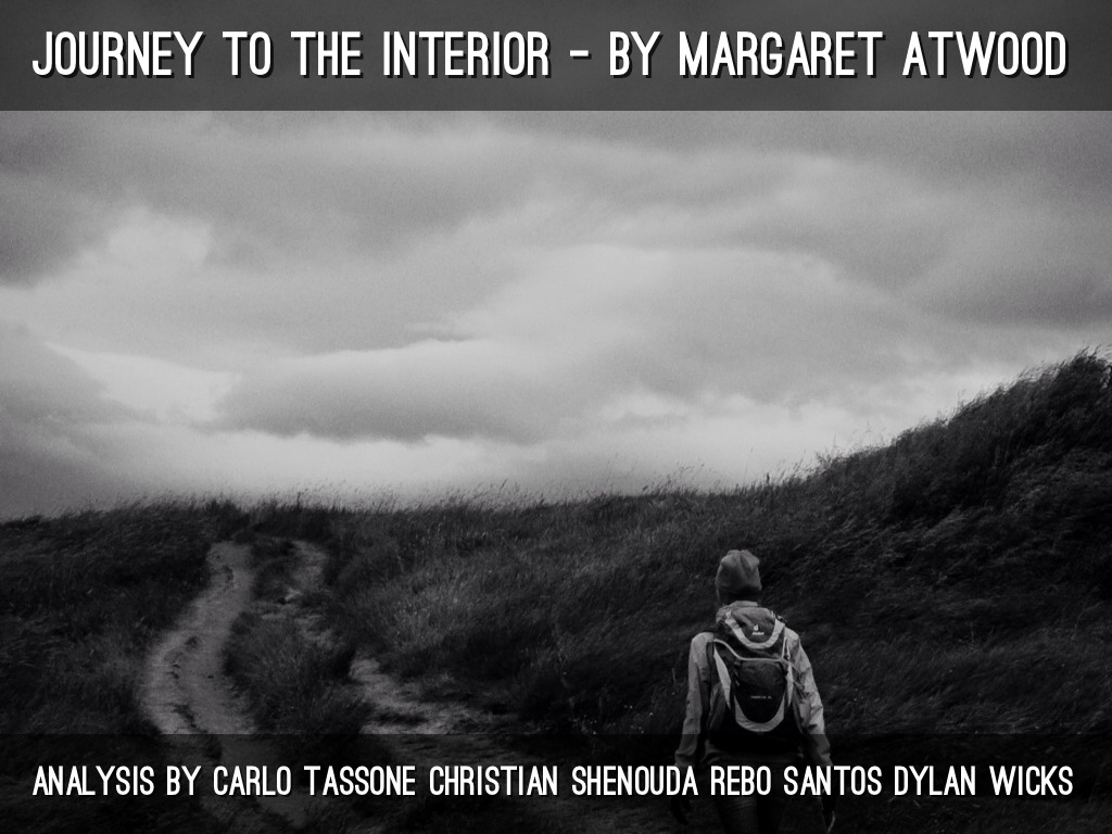 margaret atwood journey to the interior essay The novel 'cat's eye' by margaret atwood is about a journey of finding yourself, and how sample 9th grade essay another person can affect who you are 6-11-1992 essays bladerunner and prey and criticism on margaret atwood - atwood, margaret - (short story criticism) elaine's identity: have you ever had an idea to buy essay online.