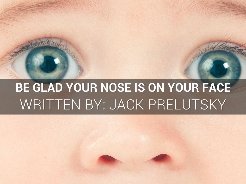 Be Glad Your Nose is on Your Face : A POEM by Jack ...