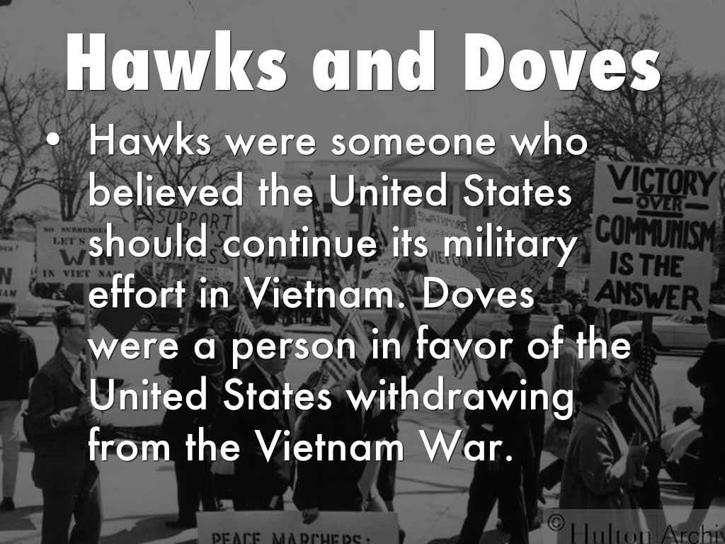 hawks and doves of the vietnam war Opposition to united states involvement in the vietnam war began 2/14/68] in another poll that month, 23% of americans defined themselves as doves and 61% hawks.