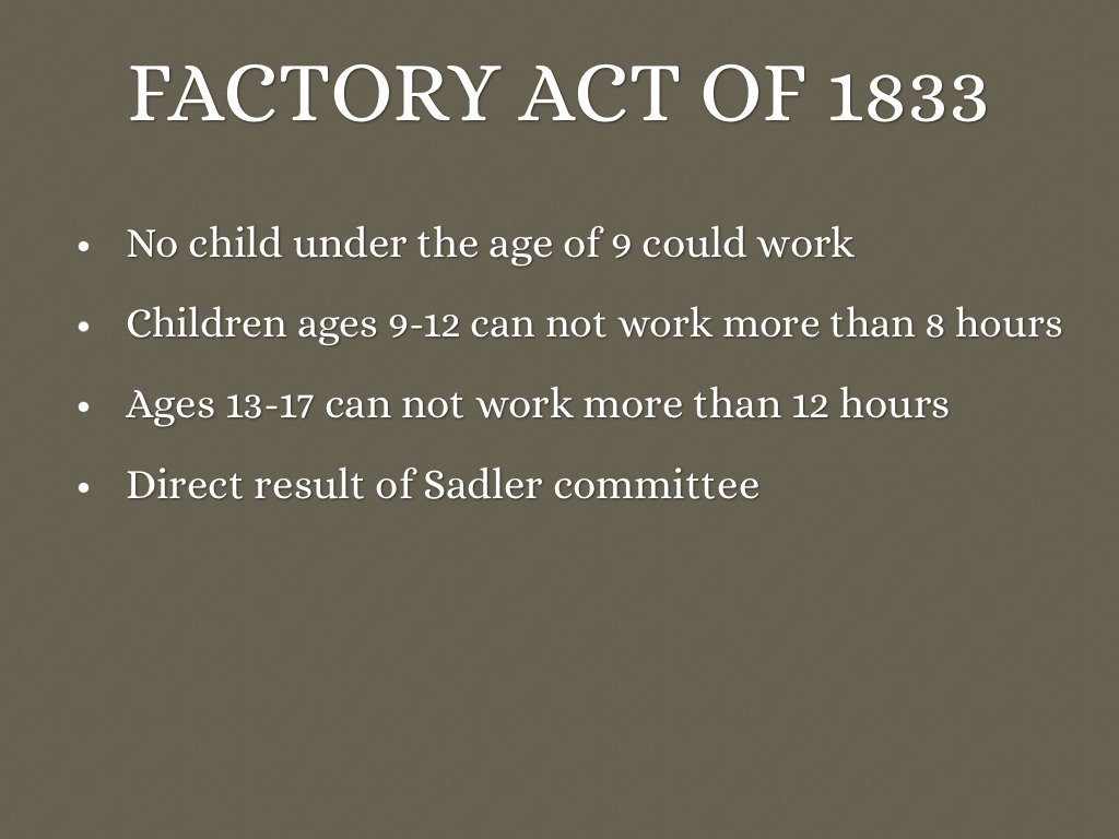 factory act 1802 health and morals of apprentices act robert peel (a factory owner) factory apprentices only: a maximum 12-hour day good accommodation and medical treatment only apprentices, not enforced 1819 factory act robert owen a maximum 12-hour day no child under the age of nine to work not enforced.