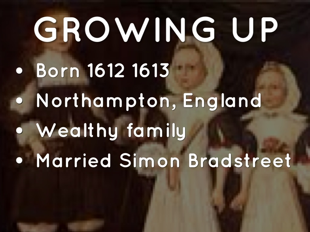 a description of anne bradstreet born in england Bradstreet, anne (1612–16 september 1672), poet, was born in england,  and  bradstreet's description of her message to her children might serve just as well.