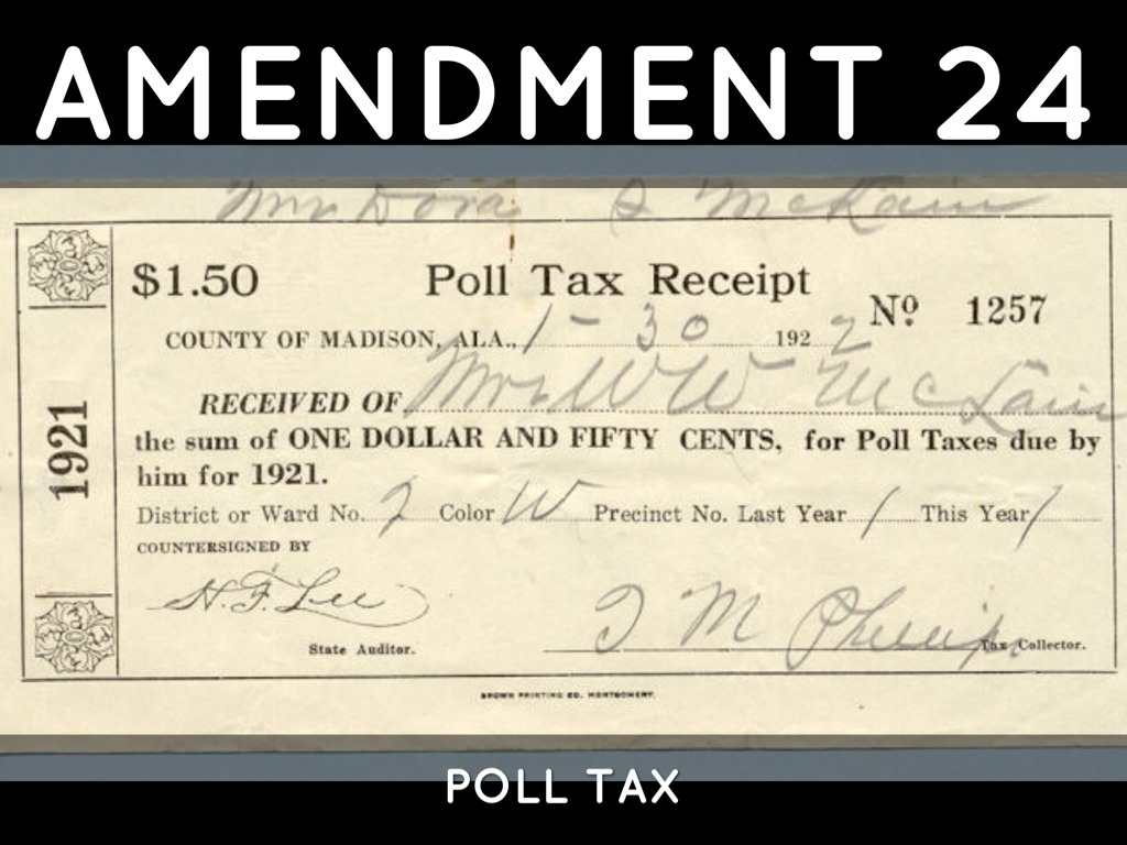 the purpose and benefits of the poll tax amendment The term poll tax is used in two senses in most of the world, it is a flat tax levied on every citizen of a region for the purpose of raising money for the government the tax in the second sense was abolished in 1964 under the 24th amendment to the united states constitution.