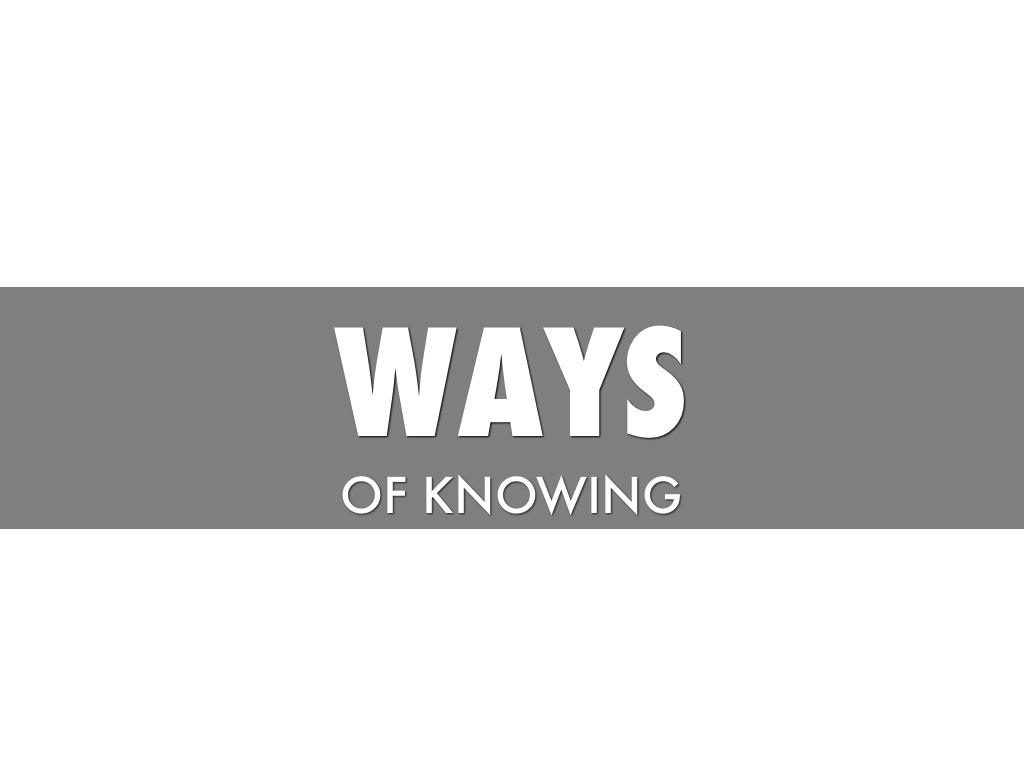 to what extent do ways of knowing What your students know if your course is part of a sequence of courses, it is a good idea to find out what material has been covered in the course preceding it you can do this by talking to a colleague who has taught the preceding course, or asking for a copy of his/her syllabus, assignments, and/or exams.